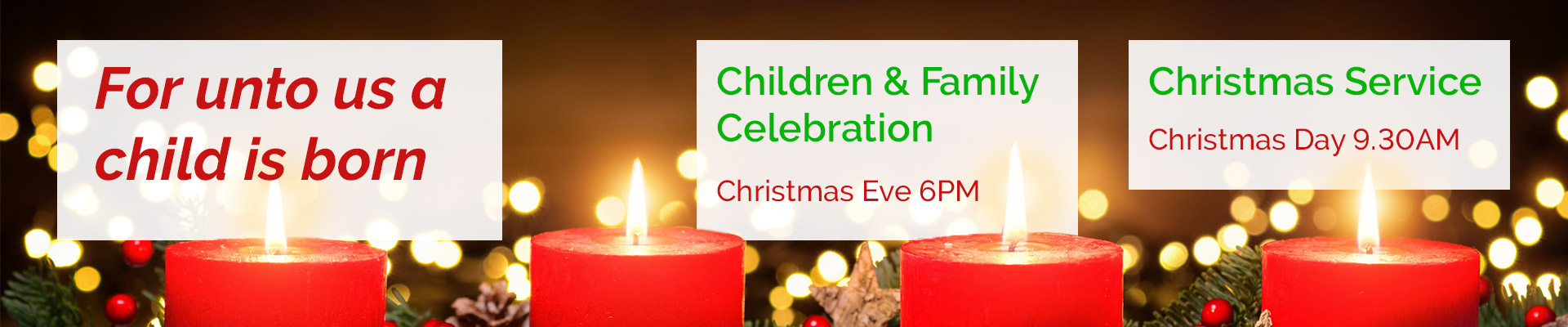 For unto us a child is born. There will be a children & family celebration on Christmas Eve at 6PM and Christmas Day service will be held at 9.30AM